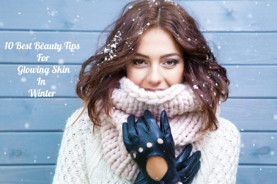 10 Best Beauty Tips For Glowing Skin In Winter